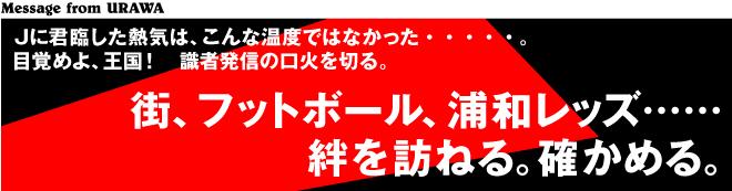 [Message from URAWA]Jに君臨した熱気は、こんな温度ではなかった・・・・・。目覚めよ、王国! 識者発信の口火を切る。  街、フットボール、浦和レッズ……絆を訪ねる。確かめる。